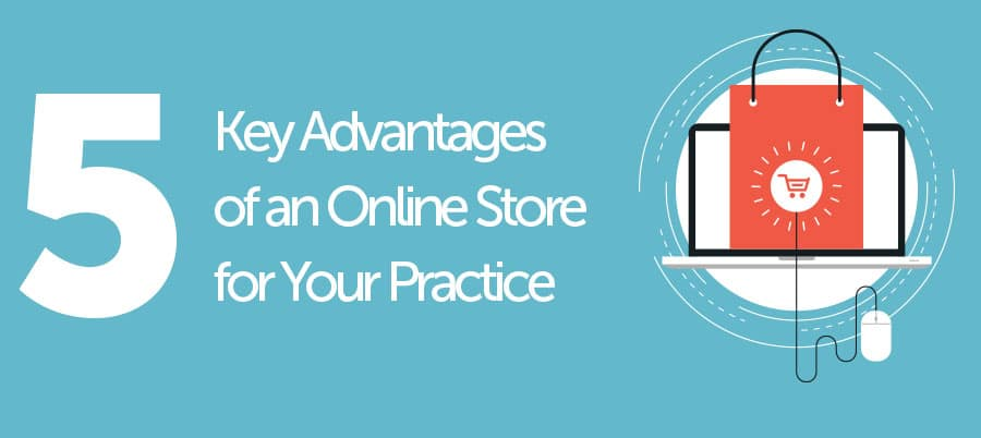 Top 5 Key Advantages of an Online Store for Your Practice